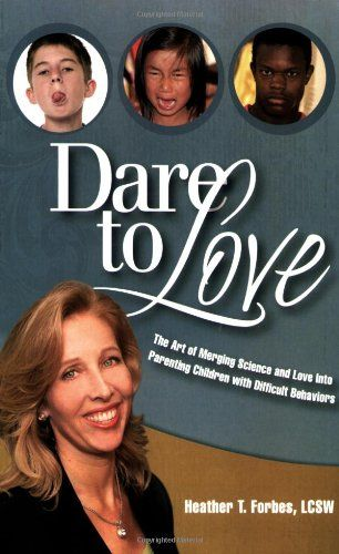 Dare to Love: The Art of Merging Science and Love Into Parenting Children with Difficult Behaviors: Heather T. Forbes: 9780977704064: Amazon.com: Books: