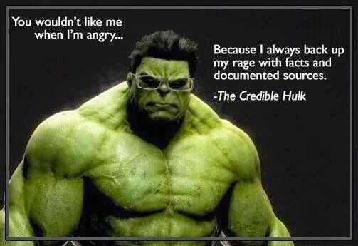 You wouldn't like me when I'm angry, because i always back up my rage with facts and documented sources, the credible Hulk