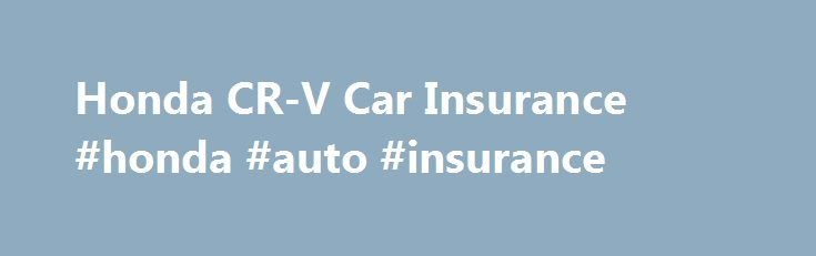 Honda CR-V Car Insurance #honda #auto #insurance http://st-loius.remmont.com/honda-cr-v-car-insurance-honda-auto-insurance/  # Honda CR-V Car Insurance Save time by filling out just one form Get accurate car insurance quotes, fast, from multiple insurance companies Compare rates and policy options so you can save money on your Honda CR-V car insurance Honda CR-V Fun Facts The Honda CR-V was first sold in 1995. In 2012, the Honda CR-V was the bestselling SUV not only in the United States, but…