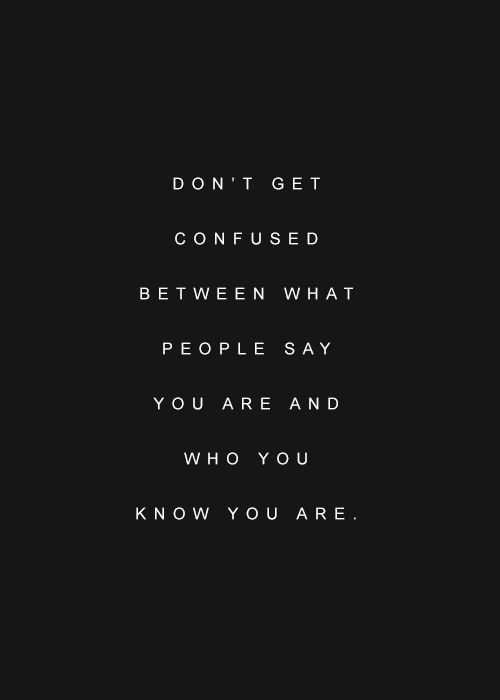 What people say you are is their subjective opinion and is irrelevant. If they offer their opinion freely, kindly remind them that it is not required. You know who you are, stay close to your truth.