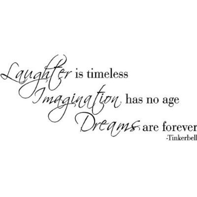 """Laughter is timeless. Imagination has no age. Dreams are forever."" ~ TinkerBell"