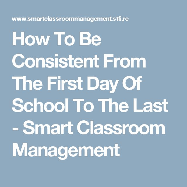 How To Be Consistent From The First Day Of School To The Last - Smart Classroom Management