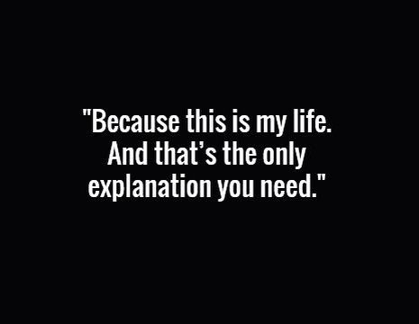 Because this is my life and that's the only explanation you need.