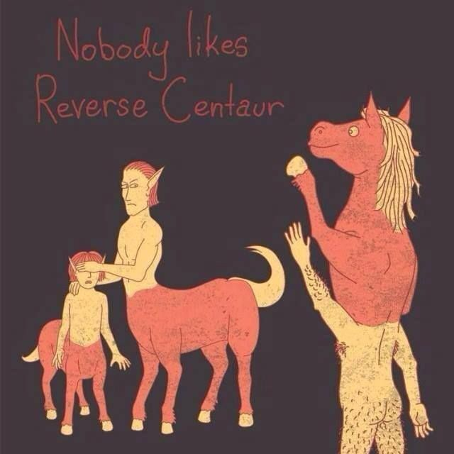 Pinner: Nobody likes a reverse centaur.  It would behoof you to share this. via georgetakei