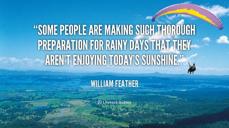 """""""Some people are making such thorough preparation for rainy days that they aren't enjoying today's sunshine."""" - William Feather #quote #lifehack #williamfeather"""