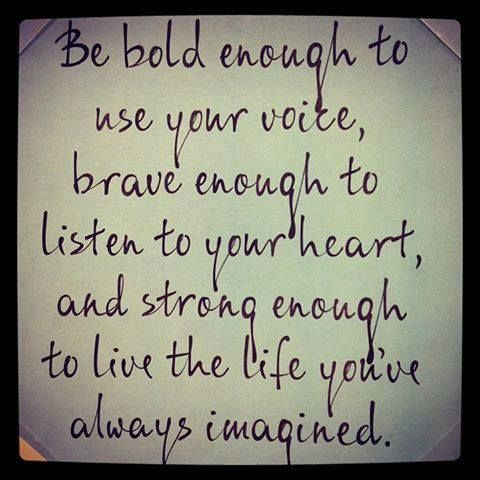 Be bold. Be brave. Be strong.