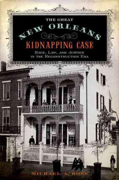 The Great New Orleans Kidnapping Case: Race Law and Justice in the Reconstruction Era