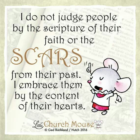 ✞♡✞ I do not judge people by the scripture of their faith or the Scars from their past. I embrace them by the content of their hearts. Amen...Little Church Mouse 12 Feb. 2016 ✞♡✞