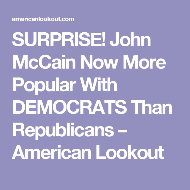 SURPRISE! John McCain Now More Popular With DEMOCRATS Than Republicans – American Lookout