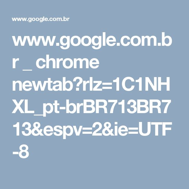 www.google.com.br _ chrome newtab?rlz=1C1NHXL_pt-brBR713BR713&espv=2&ie=UTF-8