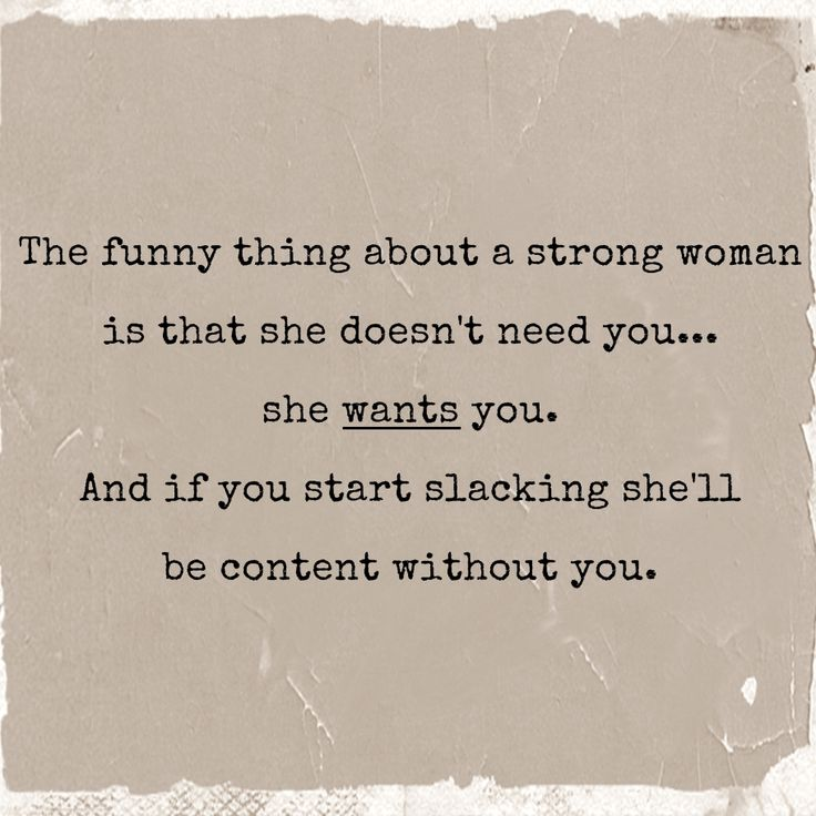 The funny thing about a strong woman is that she doesn't need you, she wants you. and if you start slacking shell be content without you..