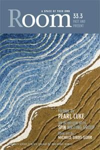 Room Magazine 33.3, Past and Present. Edited by Janet Nicol. Featuring Lauren Carter, Pearl Luke, Lorrie Miller. Cover art: Series One Earthwater 1, Michelle Sirois-Silver.