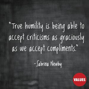 True humility is being able to accept criticisms as graciously as we accept compliments. —Sabrina Newby