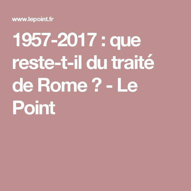 1957-2017 : que reste-t-il du traité de Rome ? - Le Point