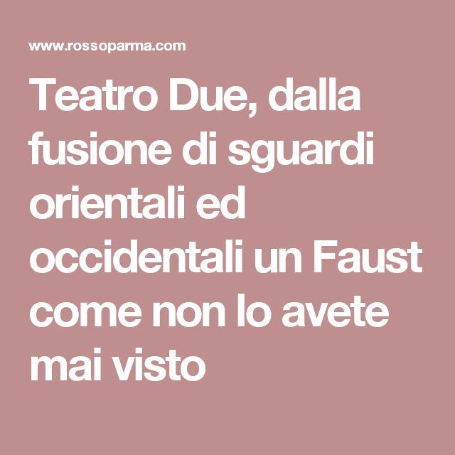 Teatro Due, dalla fusione di sguardi orientali ed occidentali un Faust come non lo avete mai visto