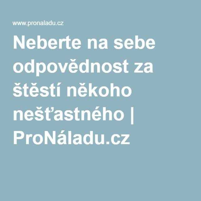 Neberte na sebe odpovědnost za štěstí někoho nešťastného | ProNáladu.cz