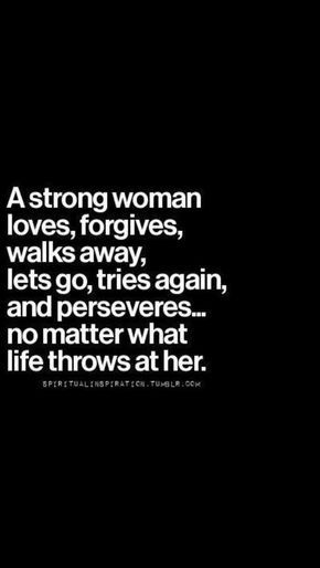 A strong woman loves, forgives, walks away, lets go, tries again, and Perseveres...no matter what life throws at her.