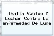 http://tecnoautos.com/wp-content/uploads/imagenes/tendencias/thumbs/thalia-vuelve-a-luchar-contra-la-enfermedad-de-lyme.jpg enfermedad de Lyme. Thalía vuelve a luchar contra la enfermedad de Lyme, Enlaces, Imágenes, Videos y Tweets - http://tecnoautos.com/actualidad/enfermedad-de-lyme-thalia-vuelve-a-luchar-contra-la-enfermedad-de-lyme/