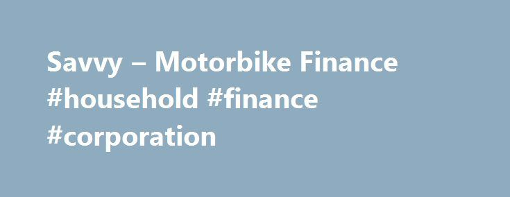Savvy – Motorbike Finance #household #finance #corporation http://finance.remmont.com/savvy-motorbike-finance-household-finance-corporation/  #motorcycle finance # Motorbike Finance Looking for Motorbike Finance? Talk to Savvy today. At Savvy we have access to the most competitive and cheap motorbike loans insurance packages on the market. At Savvy we can finance close to any motorbike on the market for sale. Harley Davidson. Yamaha, Suzuki, BMW, Honda, road bike, dirt bike […]