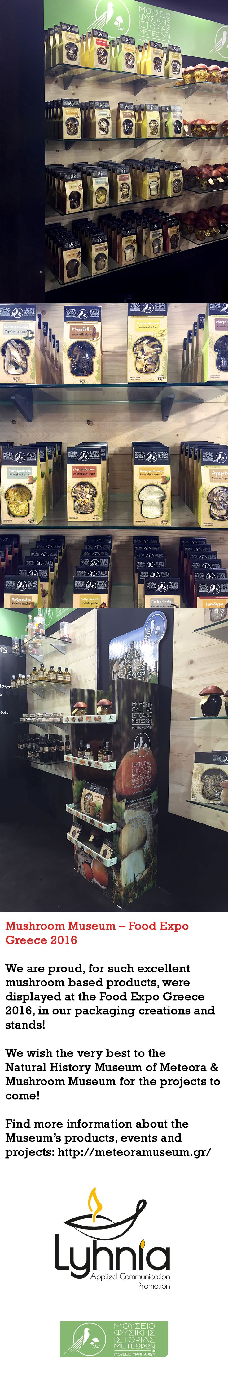 Mushroom Museum – Food Expo Greece 2016  We are proud, for such excellent mushroom based products, were displayed at the Food Expo Greece 2016, in our packaging creations and stands! We wish the very best to the Natural History Museum of Meteora & Mushroom Museum for the projects to come!  Find more information about the Museum's products, events and projects: http://meteoramuseum.gr/