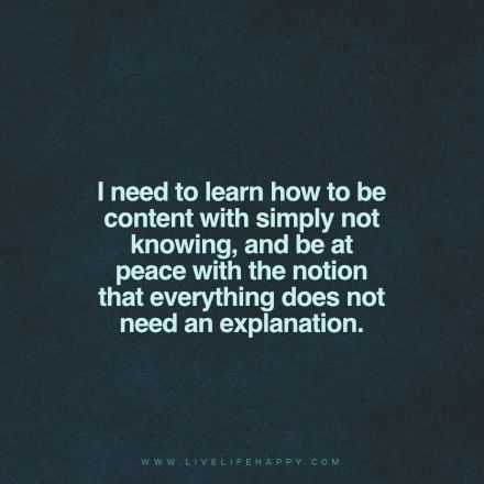 I need to learn how to be content with simply not knowing, and be at peace with the notion that everything does not need an explanation.