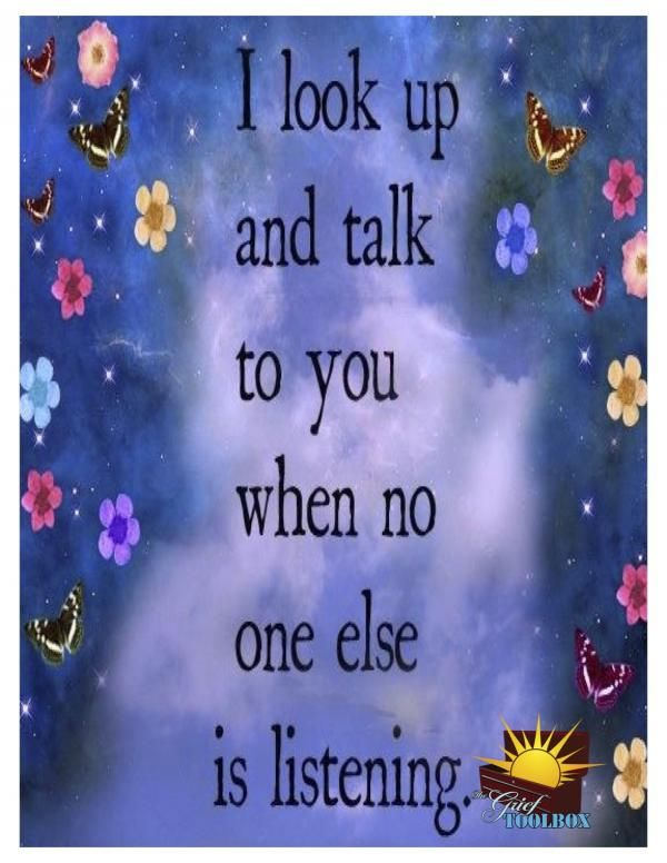 I look up and talk to you when no one else is listening.