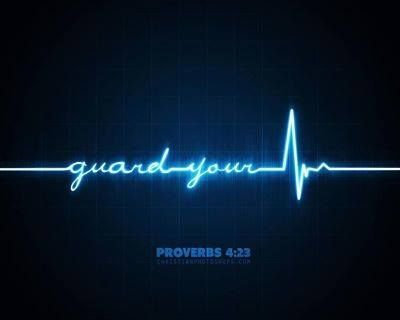 Proverbs 4:23 Guard your heart above all else,     for it determines the course of your life.