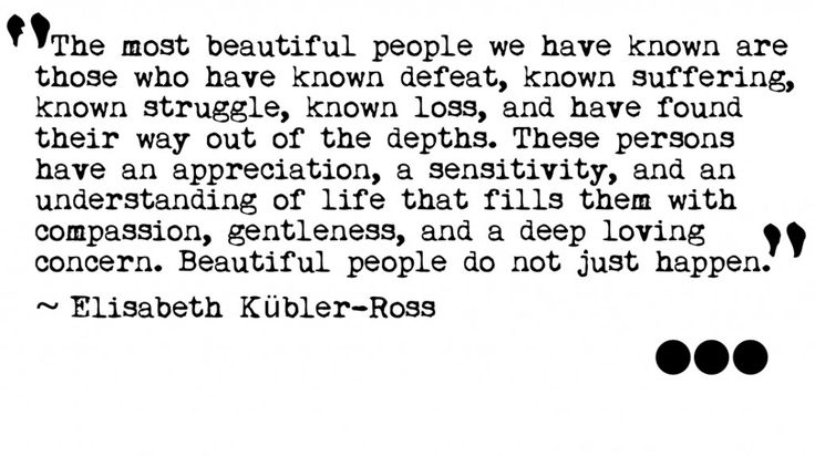 The most beautiful people we have known are those who have known defeat, known suffering, known struggle, known loss, and have found their way out of the depths. These persons have an appreciation, a sensitivity, and an understanding of life that fills them with compassion, gentleness, and a deep loving concern. Beautiful people do not just happen. — Elisabeth Kübler-Ross