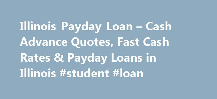 Illinois Payday Loan – Cash Advance Quotes, Fast Cash Rates & Payday Loans in Illinois #student #loan http://loan.remmont.com/illinois-payday-loan-cash-advance-quotes-fast-cash-rates-payday-loans-in-illinois-student-loan/  #payday loans chicago # Illinois Payday Loans Payday loans are legal in Illinois. The state of Illinois does not have strict laws governing the payday loan industry. Payday loan companies are allowed to operate with a physical presence (storefront) in the state. Lenders…