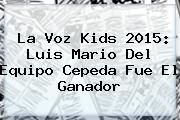 http://tecnoautos.com/wp-content/uploads/imagenes/tendencias/thumbs/la-voz-kids-2015-luis-mario-del-equipo-cepeda-fue-el-ganador.jpg La Voz Kids. La Voz Kids 2015: Luis Mario del equipo Cepeda fue el ganador, Enlaces, Imágenes, Videos y Tweets - http://tecnoautos.com/actualidad/la-voz-kids-la-voz-kids-2015-luis-mario-del-equipo-cepeda-fue-el-ganador/