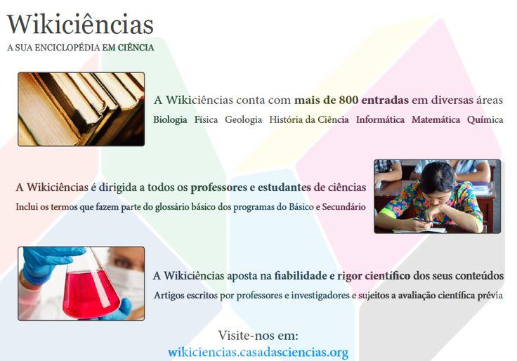 A WikiCiências é uma enciclopédia digital com conceitos de ciência, escrita com rigor científico e didático, e destinada a professores e alunos de todos os níveis de ensino.  Os documentos distribuem-se pelas categorias de biologia, geologia, física, química e matemática.