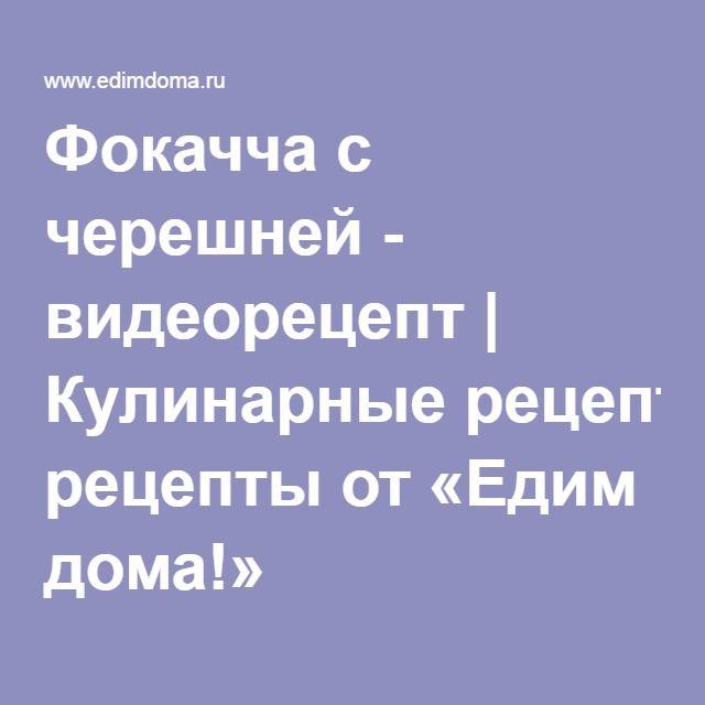 Фокачча с черешней - видеорецепт   Кулинарные рецепты от «Едим дома!»