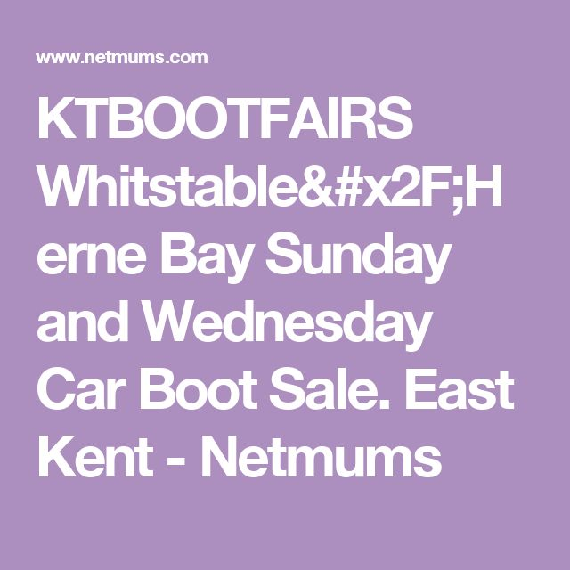 KTBOOTFAIRS Whitstable/Herne Bay Sunday and Wednesday Car Boot Sale. East Kent - Netmums