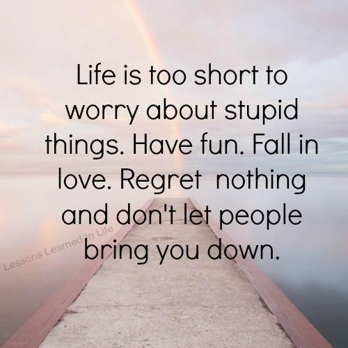 Life is too short to worry about stupid things.  Have fun.  Fall in love.  Regret nothing and don't let other people bring you down.