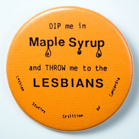 Dip me in Maple Syrup and THROW me to the LESBIANS   The Pin Button Project   #CanQueer