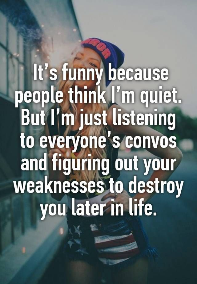 It's funny because people think I'm quiet. But I'm just listening to everyone's convos and figuring out your weaknesses to destroy you later in life.