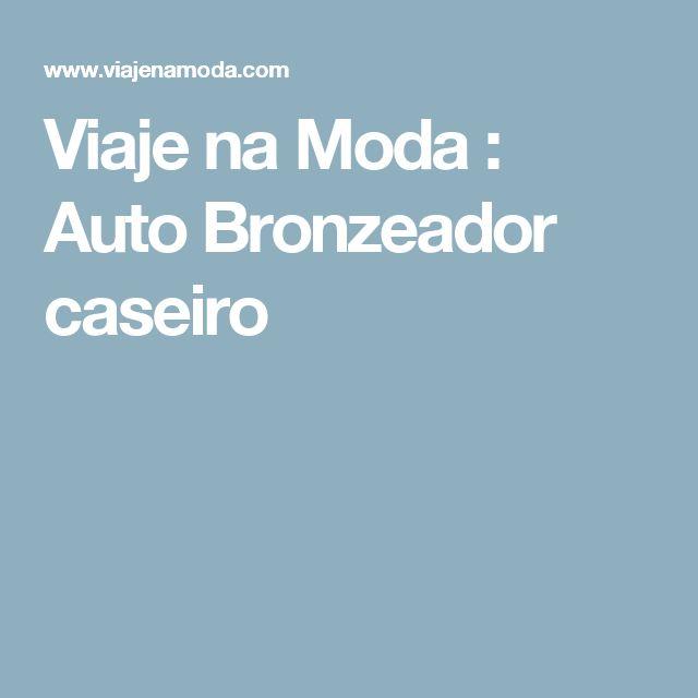 Viaje na Moda : Auto Bronzeador caseiro