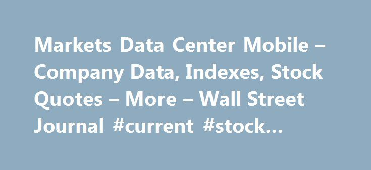 Markets Data Center Mobile – Company Data, Indexes, Stock Quotes – More – Wall Street Journal #current #stock #market http://bank.nef2.com/markets-data-center-mobile-company-data-indexes-stock-quotes-more-wall-street-journal-current-stock-market/  #stock market prices # Footnotes Stocks: Real-time U.S. stock quotes reflect trades reported through Nasdaq only; comprehensive quotes and volume reflect trading in all markets and are delayed at least 15 minutes. International stock quotes are…
