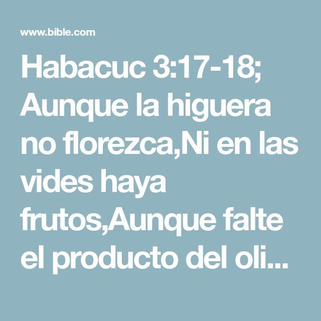 Habacuc 3:17-18; Aunque la higuera no florezca,Ni en las vides haya frutos,Aunque falte el producto del olivo,Y los labrados no den mantenimiento,Y las ovejas sean quitadas de la majada,Y no haya vacas en los corrales; Con todo, yo me alegraré en Jehová,Y me gozaré en el Dios de mi salvación.
