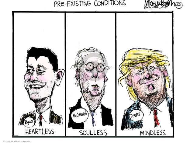 Pre-Existing Conditions: Ryan - Heartless, McConnell - Soulless, Trump - Mindless. | Mike Luckovich from The Cartoonist Group