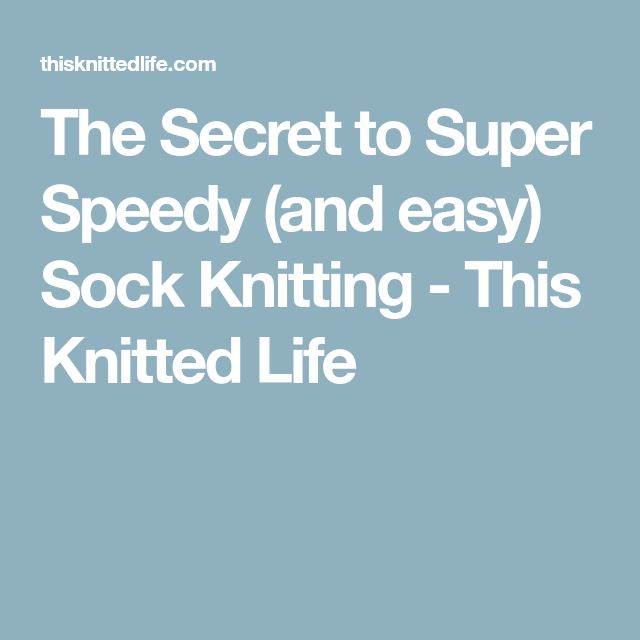 The Secret to Super Speedy (and easy) Sock Knitting