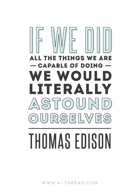 """If we did all the things we are capable of doing, we would literally astond ourselves."" - Thomas Edison 