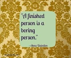 A finished person is a boring person -- Anna Quindlen