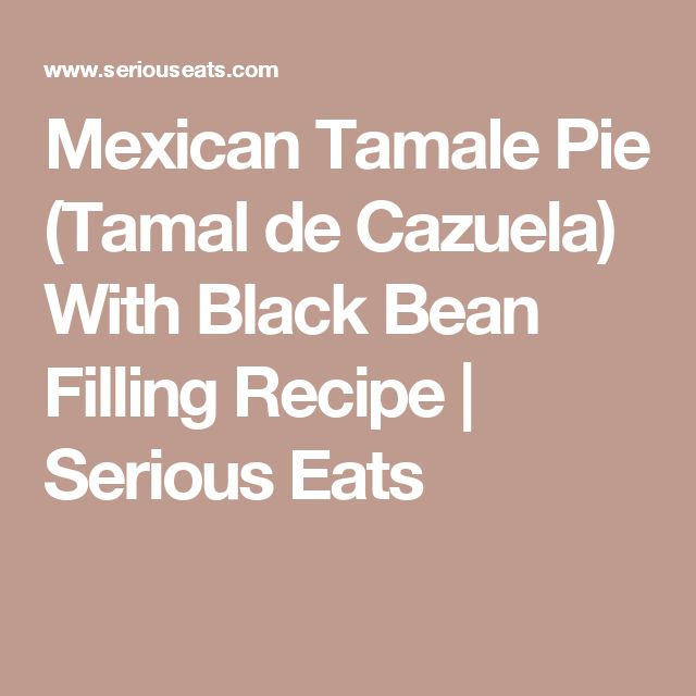 Mexican Tamale Pie (Tamal de Cazuela) With Black Bean Filling Recipe | Serious Eats