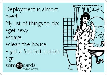 Deployment is almost over!! My list of things to do: •get sexy •shave •clean the house • get a 'do not disturb' sign.
