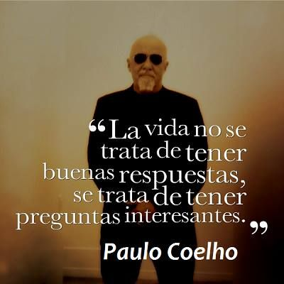 """""""La vida no se trata de tener buenas respuestas, se trata de tener preguntas interesantes."""" ~Paulo Coelho"""