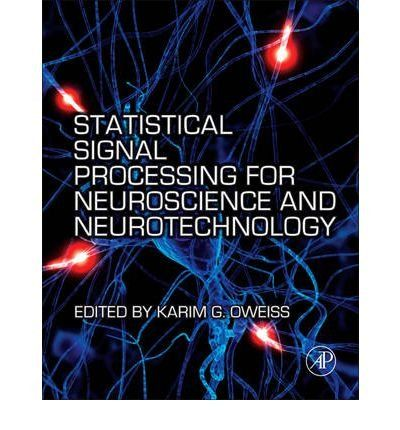 Statistical Signal Processing for Neuroscience and Neurotechnology: Karim G. Oweiss: available via ebrary