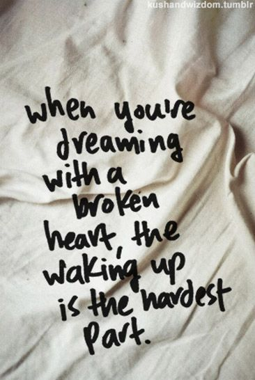 """when you're dreaming with a broken heart the waking up is the hardest part."" <<<< love this song!!!!"