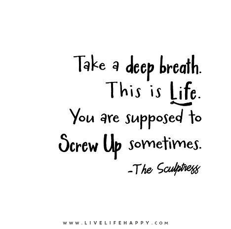 Take a deep breath. This is life. You are supposed to screw up sometimes. - The Sculptress