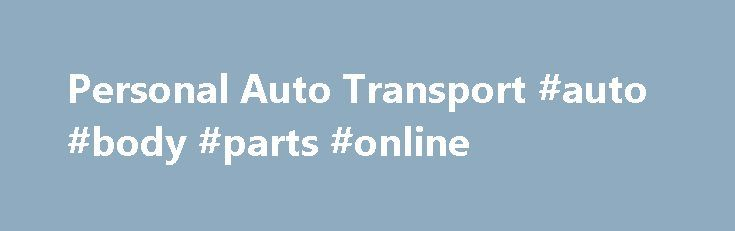 Personal Auto Transport #auto #body #parts #online http://turkey.remmont.com/personal-auto-transport-auto-body-parts-online/  #auto transporters # Personal Auto Transport Each year, millions of vehicles are transported to meet personal needs, such as: Families moving cross-country Students going to college a long distance from home Snowbirds moving to the Sun Belt for the winter Corporate relocation Some of these situations are one-time needs and the car owner will hire an auto-transport…